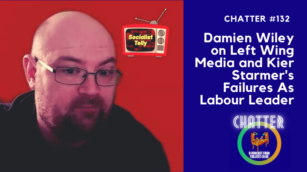 Chatter #132 – Damien Willey on Left Wing Media and Kier Starmers' Failures As Labour Leader