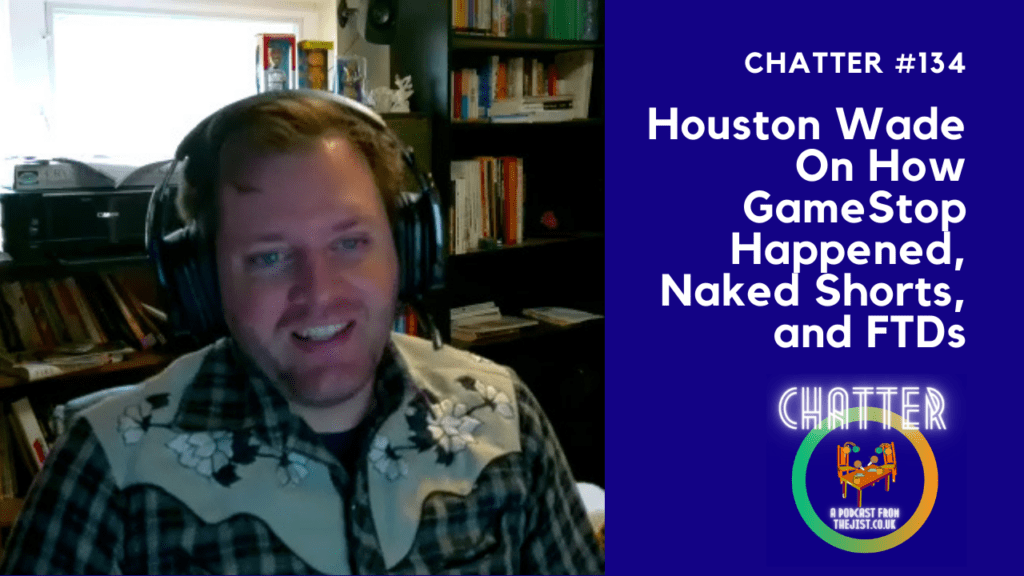 Chatter #134 – Houston Wade On How GameStop Happened, Naked Shorts, and FTDs