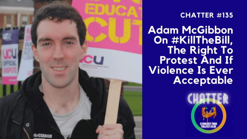 Chatter #135 – Adam McGibbon On #KillTheBill, The Right To Protest And If Violence Is Ever Acceptable