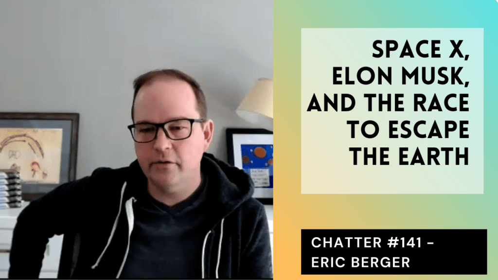 Chatter #141 – Eric Berger On SpaceX, Elon Musk, And The Race To Escape The Earth