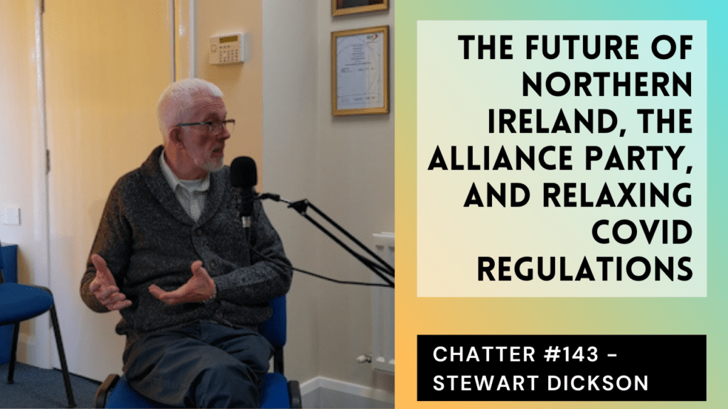 Chatter #143 – Stewart Dickson On The Future Of NI, The Alliance Party, And Relaxing Covid Rules