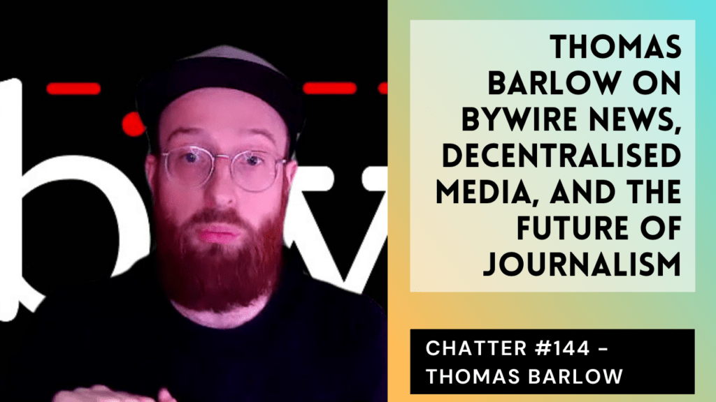 Chatter #145 – Thomas Barlow On Bywire News, Decentralised Media, And The Future Of Journalism
